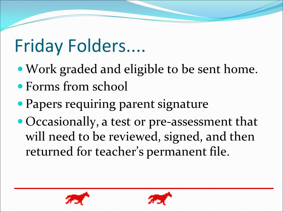 Friday Folders.... Work graded and eligible to be sent home. Forms from school Papers requiring parent signature Occasionally, a test or pre-assessmen