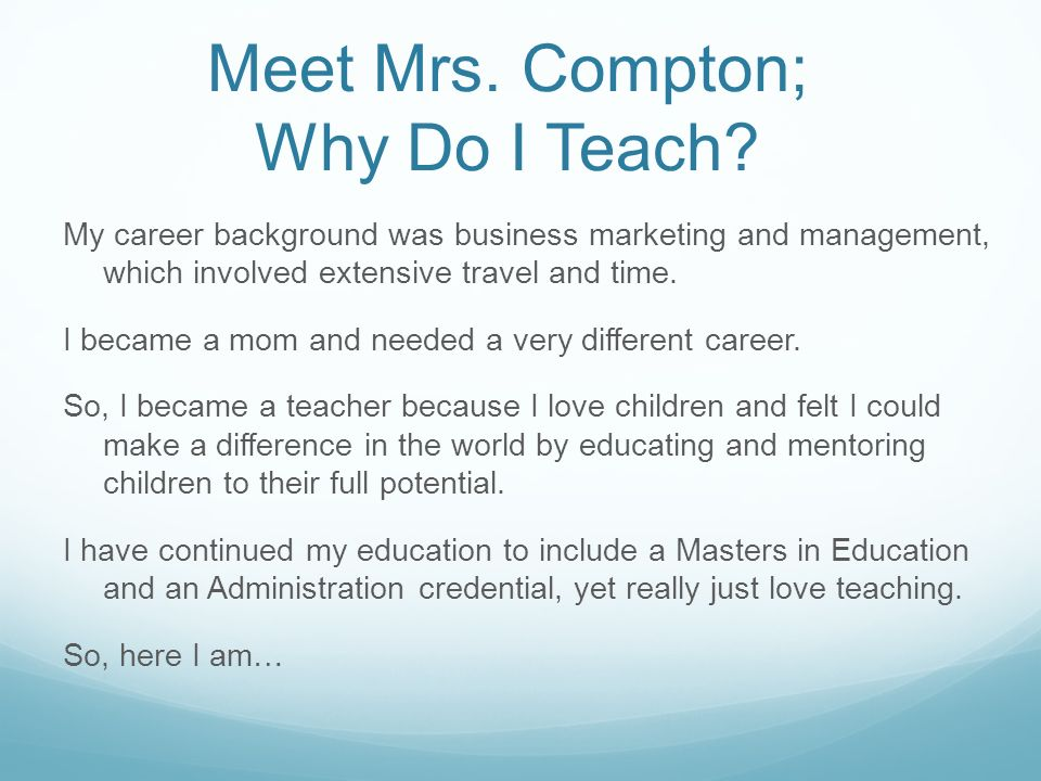 Meet Mrs. Compton; Why Do I Teach? My career background was business marketing and management, which involved extensive travel and time. I became a mo
