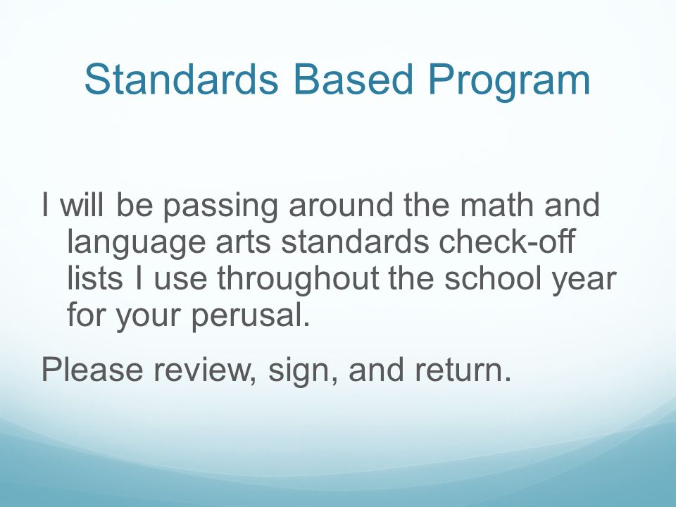 Standards Based Program I will be passing around the math and language arts standards check-off lists I use throughout the school year for your perusal.