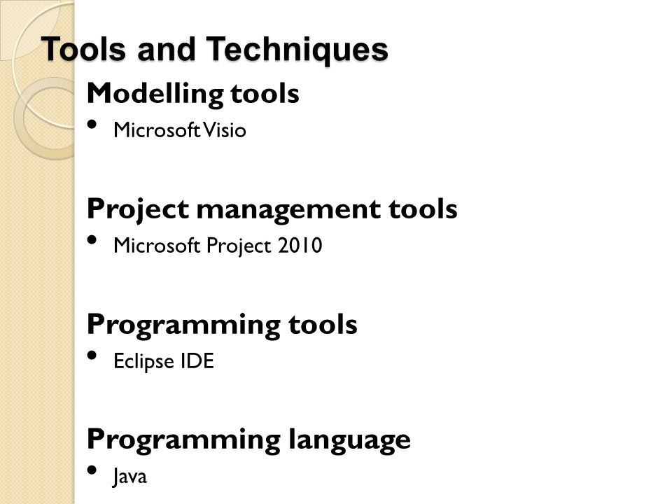 Tools and Techniques Modelling tools Microsoft Visio Project management tools Microsoft Project 2010 Programming tools Eclipse IDE Programming languag