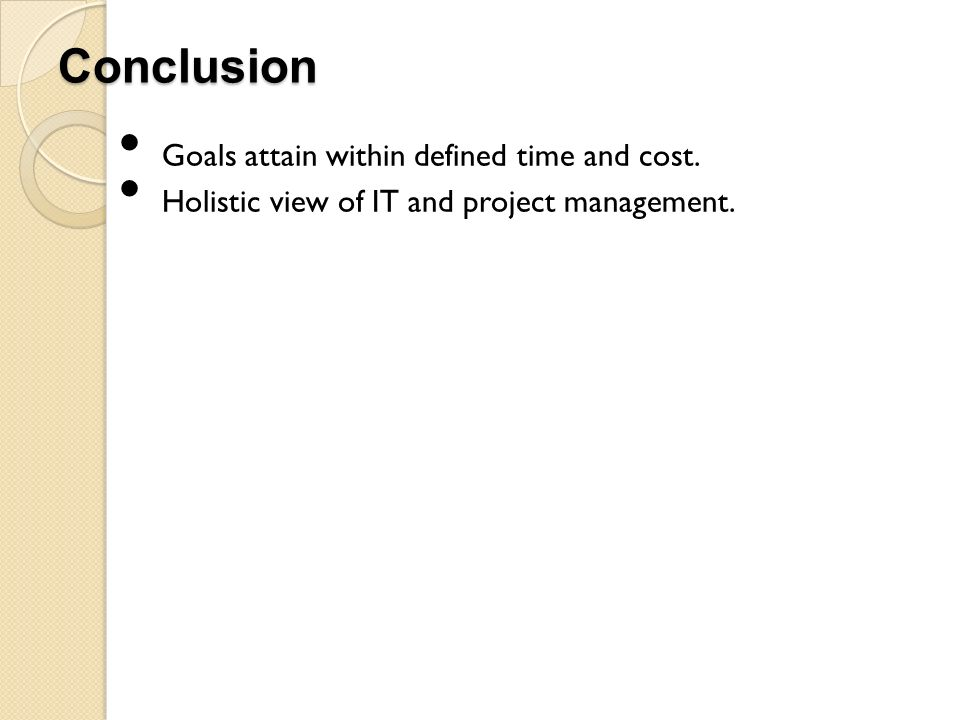 Conclusion Goals attain within defined time and cost. Holistic view of IT and project management.