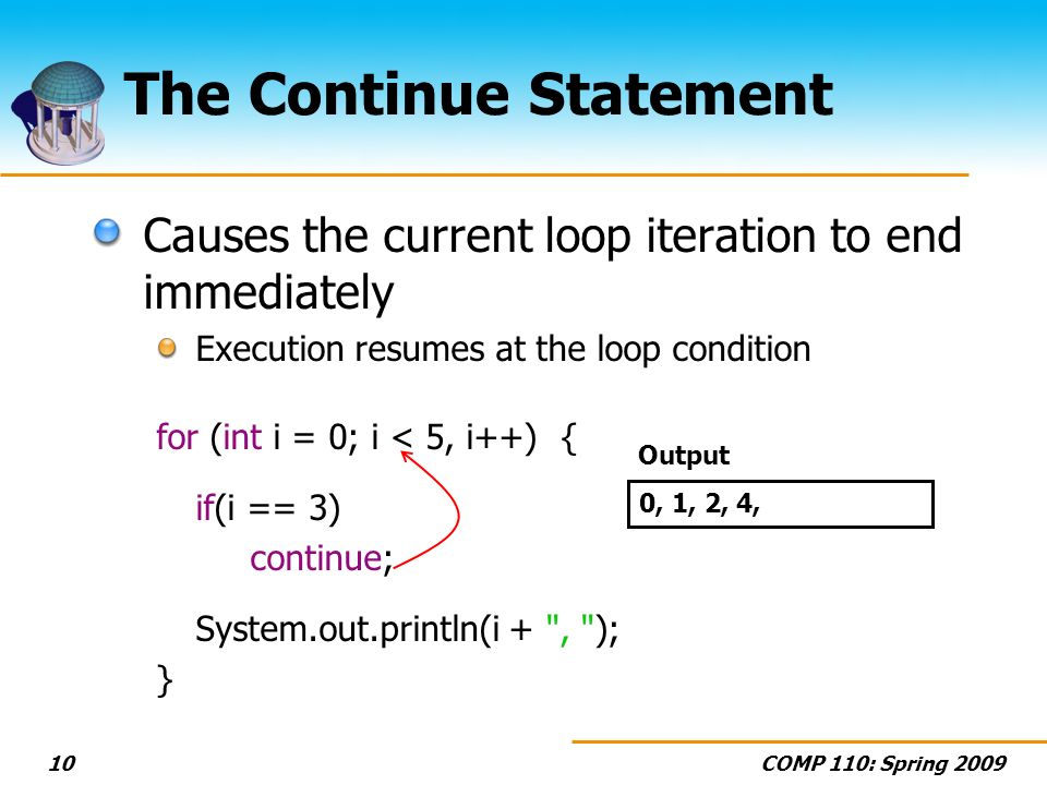 COMP 110: Spring 200910 The Continue Statement Causes the current loop iteration to end immediately Execution resumes at the loop condition for (int i = 0; i < 5, i++) { if(i == 3) continue; System.out.println(i + , ); } 0, 1, 2, 4, Output