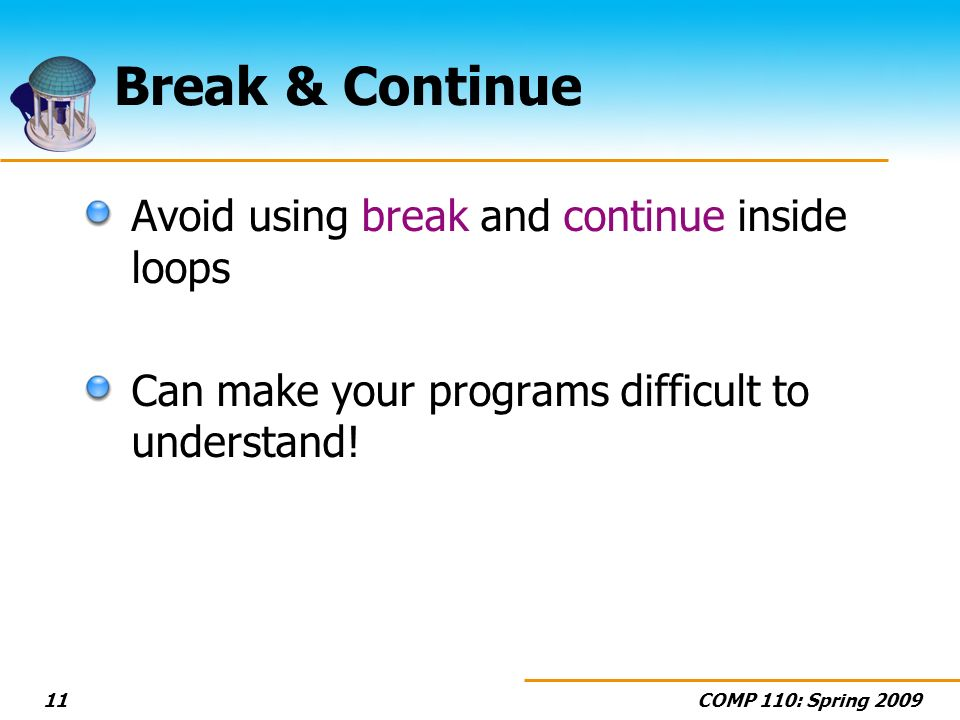 COMP 110: Spring 200911 Break & Continue Avoid using break and continue inside loops Can make your programs difficult to understand!