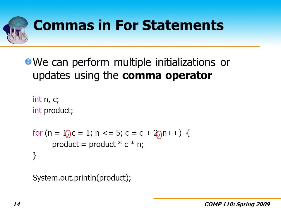 COMP 110: Spring 200914 Commas in For Statements We can perform multiple initializations or updates using the comma operator int n, c; int product; for (n = 1, c = 1; n <= 5; c = c + 2, n++) { product = product * c * n; } System.out.println(product);