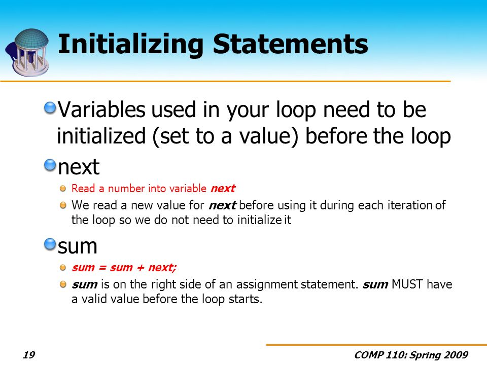 COMP 110: Spring 200919 Initializing Statements Variables used in your loop need to be initialized (set to a value) before the loop next Read a number into variable next We read a new value for next before using it during each iteration of the loop so we do not need to initialize it sum sum = sum + next; sum is on the right side of an assignment statement.