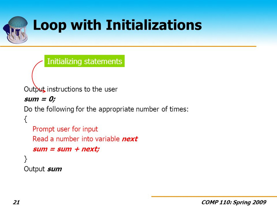 COMP 110: Spring 200921 Loop with Initializations Output instructions to the user sum = 0; Do the following for the appropriate number of times: { Prompt user for input Read a number into variable next sum = sum + next; } Output sum Initializing statements