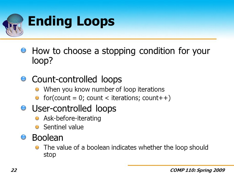 COMP 110: Spring 200922 Ending Loops How to choose a stopping condition for your loop.