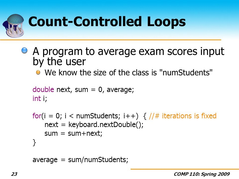 COMP 110: Spring 200923 Count-Controlled Loops A program to average exam scores input by the user We know the size of the class is numStudents double next, sum = 0, average; int i; for(i = 0; i < numStudents; i++) { //# iterations is fixed next = keyboard.nextDouble(); sum = sum+next; } average = sum/numStudents;