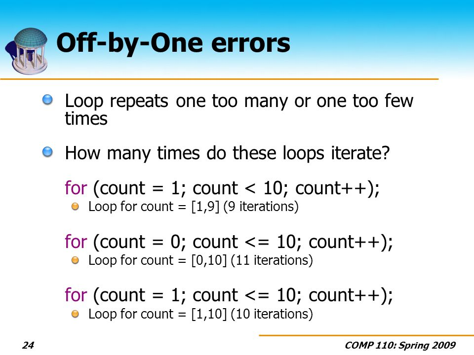 COMP 110: Spring 200924 Off-by-One errors Loop repeats one too many or one too few times How many times do these loops iterate.