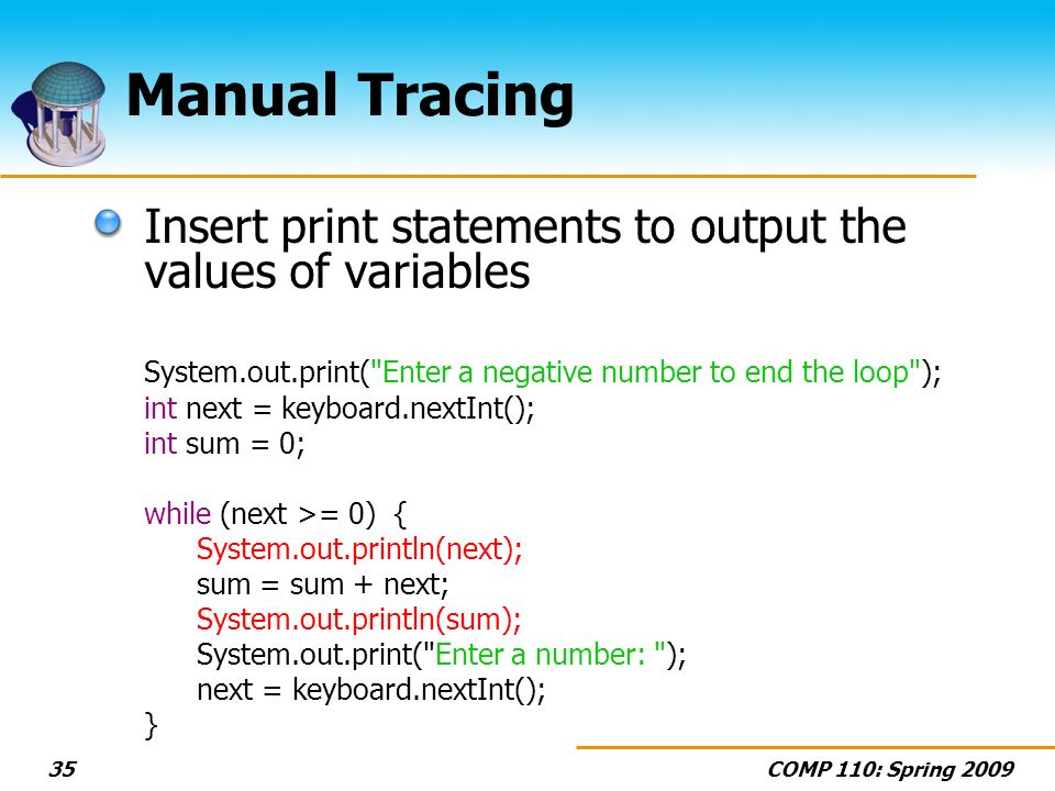 COMP 110: Spring 200935 Manual Tracing Insert print statements to output the values of variables System.out.print( Enter a negative number to end the loop ); int next = keyboard.nextInt(); int sum = 0; while (next >= 0) { System.out.println(next); sum = sum + next; System.out.println(sum); System.out.print( Enter a number: ); next = keyboard.nextInt(); }
