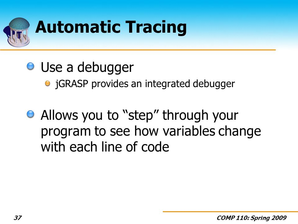 COMP 110: Spring 200937 Automatic Tracing Use a debugger jGRASP provides an integrated debugger Allows you to step through your program to see how variables change with each line of code