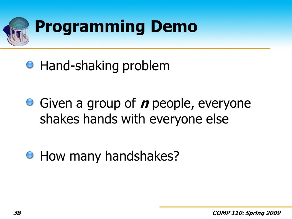 COMP 110: Spring 200938 Programming Demo Hand-shaking problem Given a group of n people, everyone shakes hands with everyone else How many handshakes