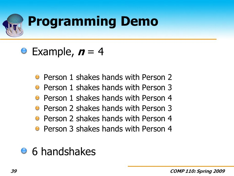 COMP 110: Spring 200939 Programming Demo Example, n = 4 Person 1 shakes hands with Person 2 Person 1 shakes hands with Person 3 Person 1 shakes hands with Person 4 Person 2 shakes hands with Person 3 Person 2 shakes hands with Person 4 Person 3 shakes hands with Person 4 6 handshakes