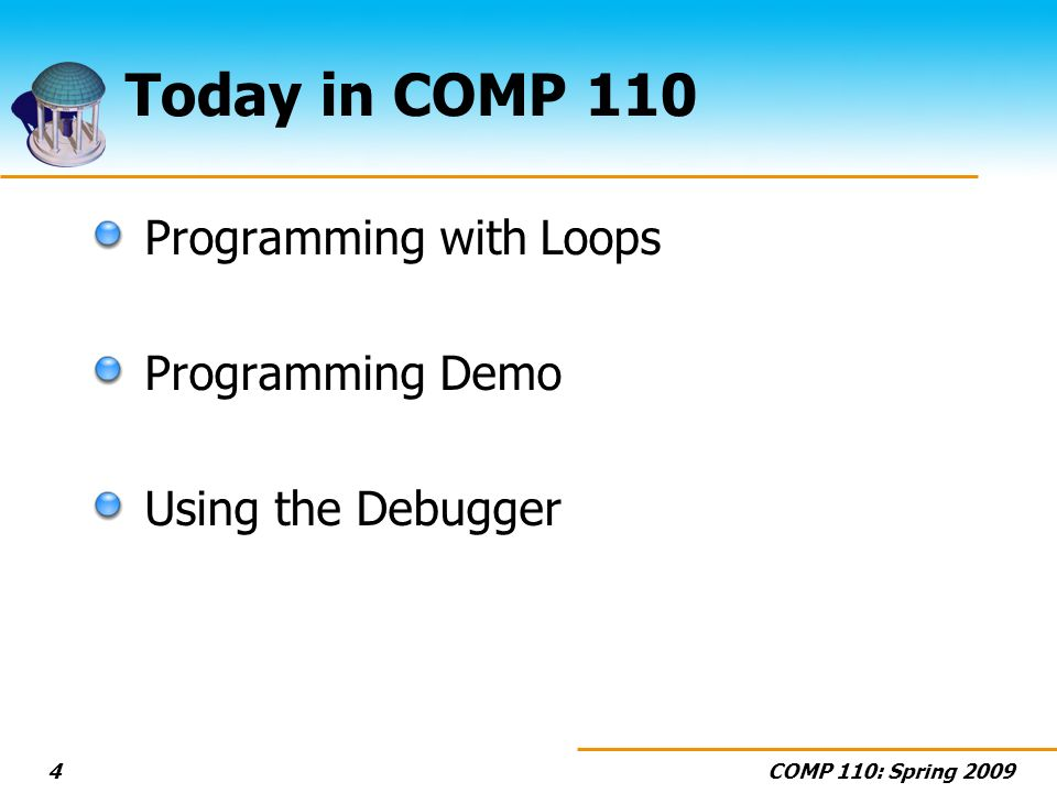 COMP 110: Spring 20094 Today in COMP 110 Programming with Loops Programming Demo Using the Debugger