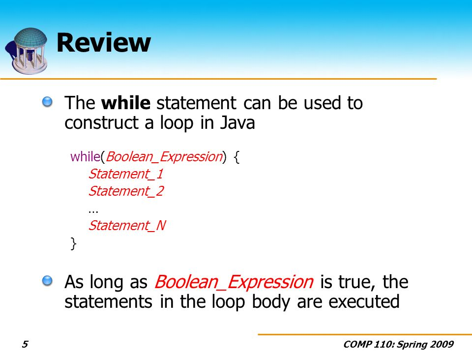 COMP 110: Spring 20095 Review The while statement can be used to construct a loop in Java while(Boolean_Expression) { Statement_1 Statement_2 … Statement_N } As long as Boolean_Expression is true, the statements in the loop body are executed