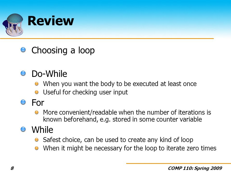 COMP 110: Spring 20098 Review Choosing a loop Do-While When you want the body to be executed at least once Useful for checking user input For More convenient/readable when the number of iterations is known beforehand, e.g.