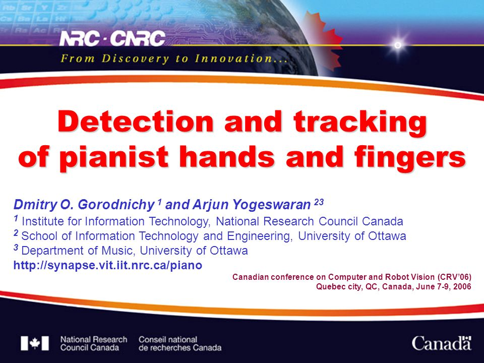 Detection and tracking of pianist hands and fingers Dmitry O. Gorodnichy 1 and Arjun Yogeswaran 23 1 Institute for Information Technology, National Re