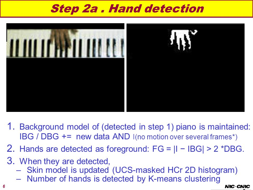 6 Step 2a. Hand detection 1. Background model of (detected in step 1) piano is maintained: IBG / DBG += new data AND I(no motion over several frames*)