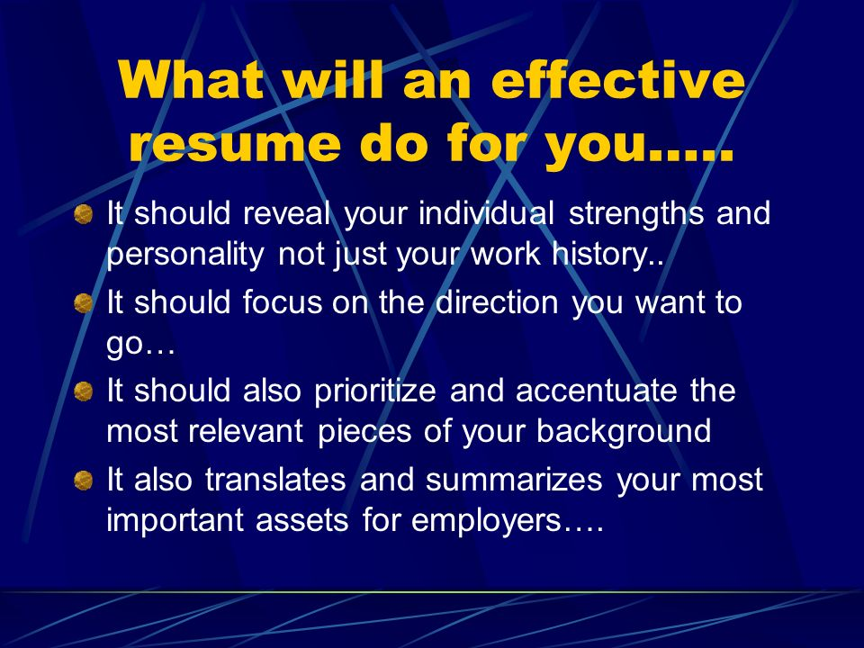 What will an effective resume do for you….. It should reveal your individual strengths and personality not just your work history.. It should focus on