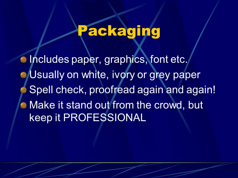 Packaging Includes paper, graphics, font etc. Usually on white, ivory or grey paper Spell check, proofread again and again! Make it stand out from the