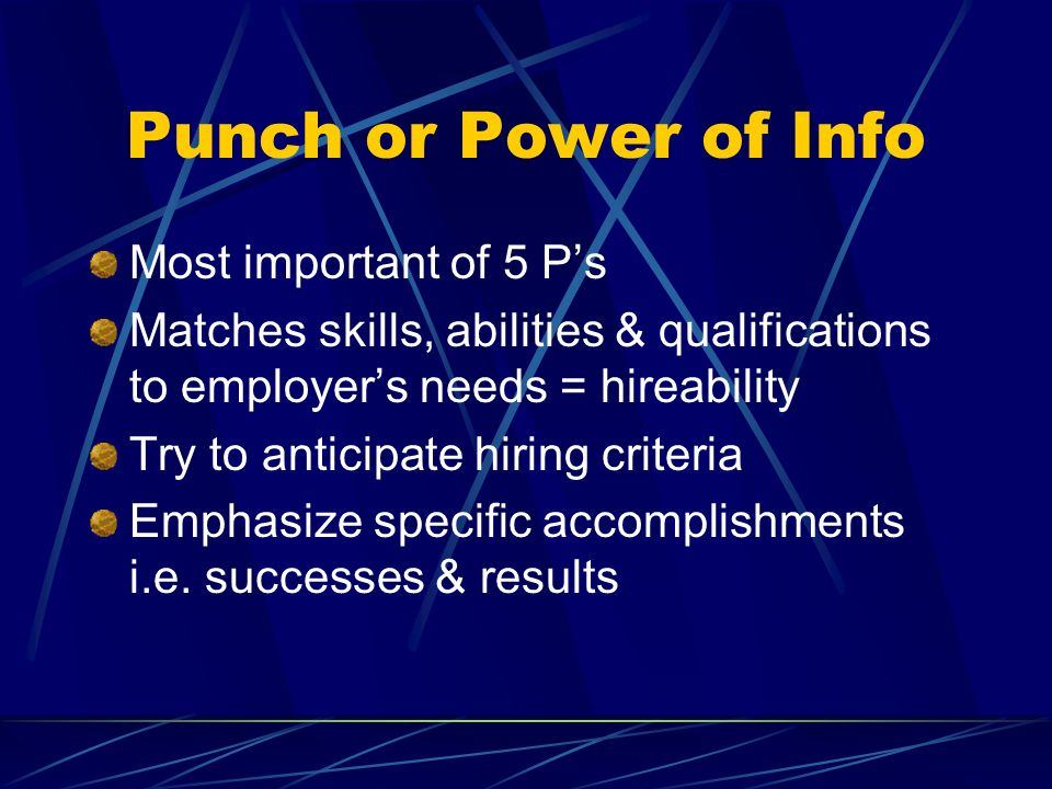 Punch or Power of Info Most important of 5 Ps Matches skills, abilities & qualifications to employers needs = hireability Try to anticipate hiring cri