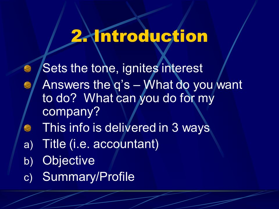 2. Introduction Sets the tone, ignites interest Answers the qs – What do you want to do? What can you do for my company? This info is delivered in 3 w