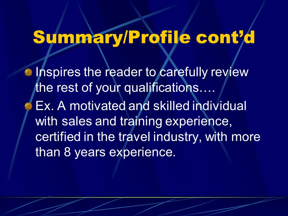 Summary/Profile contd Inspires the reader to carefully review the rest of your qualifications…. Ex. A motivated and skilled individual with sales and