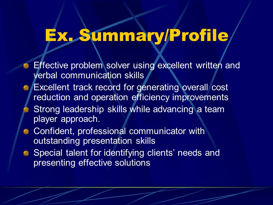 Ex. Summary/Profile Effective problem solver using excellent written and verbal communication skills Excellent track record for generating overall cos