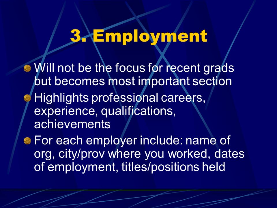3. Employment Will not be the focus for recent grads but becomes most important section Highlights professional careers, experience, qualifications, a