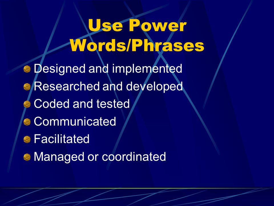 Use Power Words/Phrases Designed and implemented Researched and developed Coded and tested Communicated Facilitated Managed or coordinated