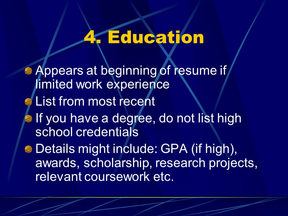 4. Education Appears at beginning of resume if limited work experience List from most recent If you have a degree, do not list high school credentials