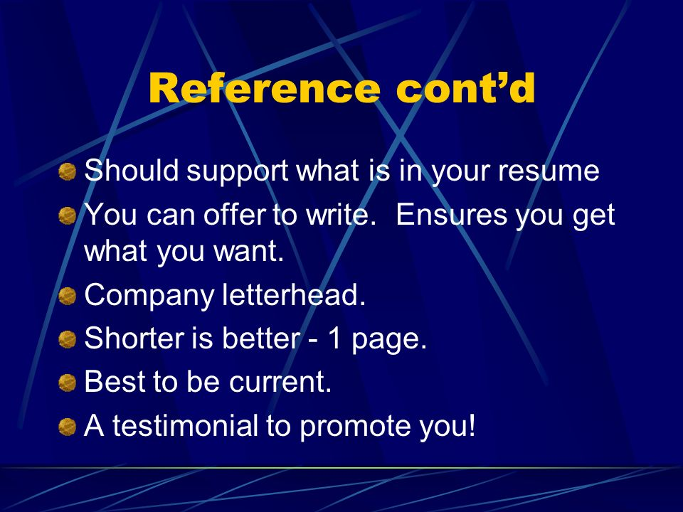 Reference contd Should support what is in your resume You can offer to write. Ensures you get what you want. Company letterhead. Shorter is better - 1