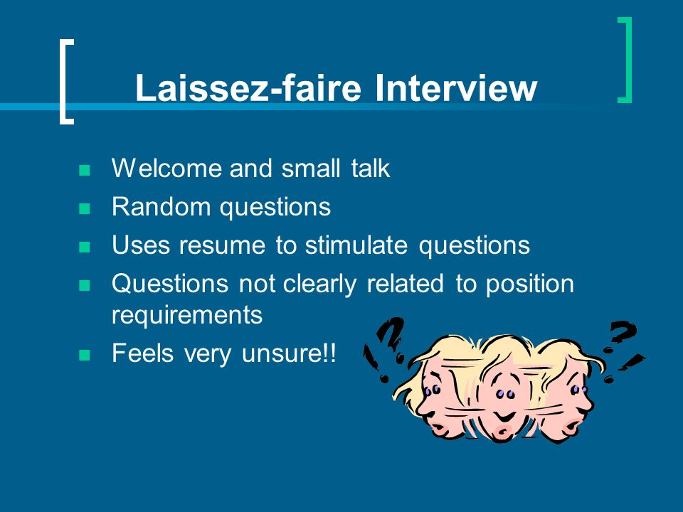 Laissez-faire Interview Welcome and small talk Random questions Uses resume to stimulate questions Questions not clearly related to position requireme
