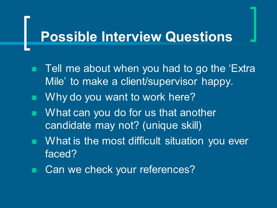 Possible Interview Questions Tell me about when you had to go the Extra Mile to make a client/supervisor happy. Why do you want to work here? What can