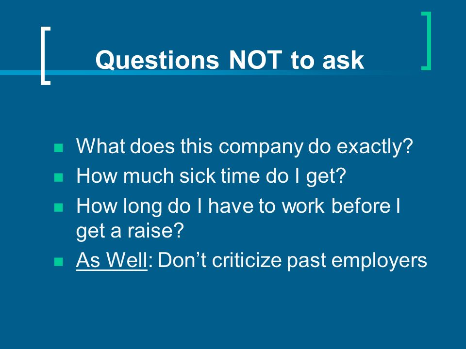 Questions NOT to ask What does this company do exactly? How much sick time do I get? How long do I have to work before I get a raise? As Well: Dont cr