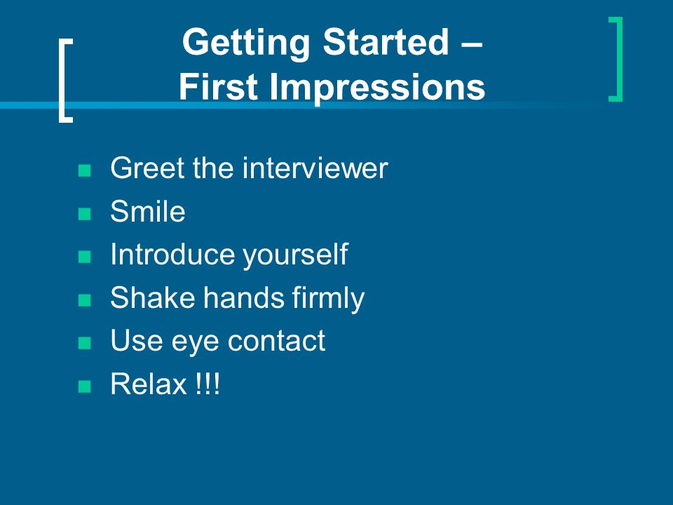 Getting Started – First Impressions Greet the interviewer Smile Introduce yourself Shake hands firmly Use eye contact Relax !!!