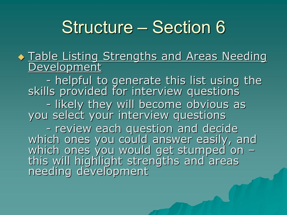 Structure – Section 6 Table Listing Strengths and Areas Needing Development Table Listing Strengths and Areas Needing Development - helpful to generate this list using the skills provided for interview questions - likely they will become obvious as you select your interview questions - review each question and decide which ones you could answer easily, and which ones you would get stumped on – this will highlight strengths and areas needing development