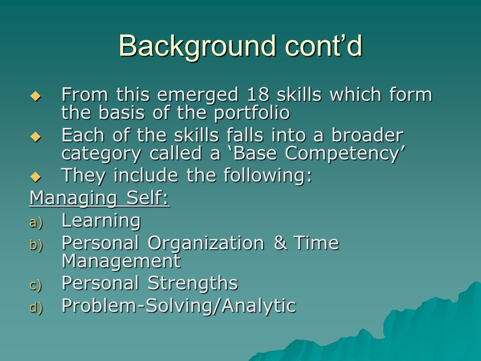 Background contd From this emerged 18 skills which form the basis of the portfolio From this emerged 18 skills which form the basis of the portfolio Each of the skills falls into a broader category called a Base Competency Each of the skills falls into a broader category called a Base Competency They include the following: They include the following: Managing Self: a) Learning b) Personal Organization & Time Management c) Personal Strengths d) Problem-Solving/Analytic