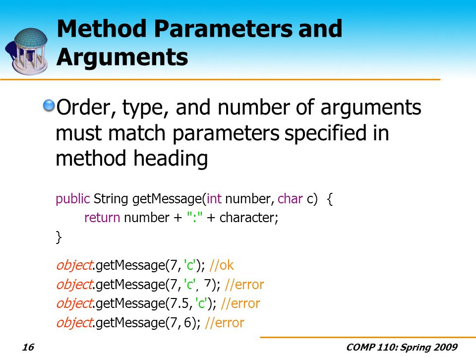 COMP 110: Spring 200916 Method Parameters and Arguments Order, type, and number of arguments must match parameters specified in method heading public String getMessage(int number, char c) { return number + : + character; } object.getMessage(7, c ); //ok object.getMessage(7, c , 7); //error object.getMessage(7.5, c ); //error object.getMessage(7, 6); //error += ???