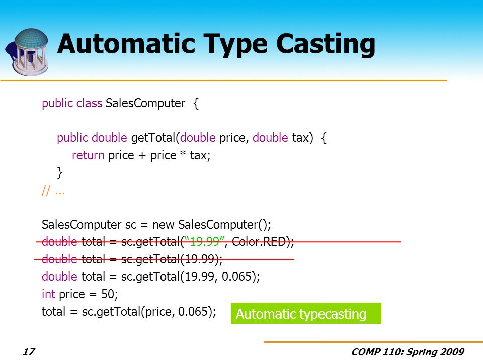 COMP 110: Spring 200917 Automatic Type Casting public class SalesComputer { public double getTotal(double price, double tax) { return price + price * tax; } //...