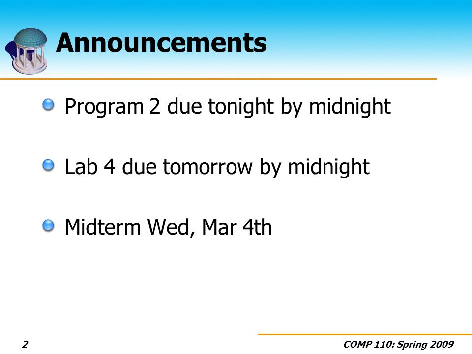 COMP 110: Spring 20092 Announcements Program 2 due tonight by midnight Lab 4 due tomorrow by midnight Midterm Wed, Mar 4th