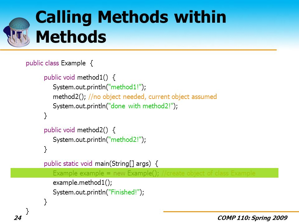 COMP 110: Spring 200924 Calling Methods within Methods public class Example { public void method1() { System.out.println(method1! ); method2(); //no object needed, current object assumed System.out.println(done with method2! ); } public void method2() { System.out.println(method2! ); } public static void main(String[] args) { Example example = new Example(); //create object of class Example example.method1(); System.out.println( Finished! ); }