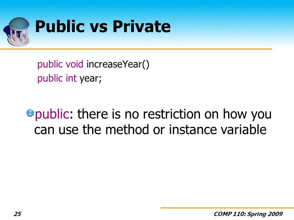 COMP 110: Spring 200925 Public vs Private public void increaseYear() public int year; public: there is no restriction on how you can use the method or instance variable