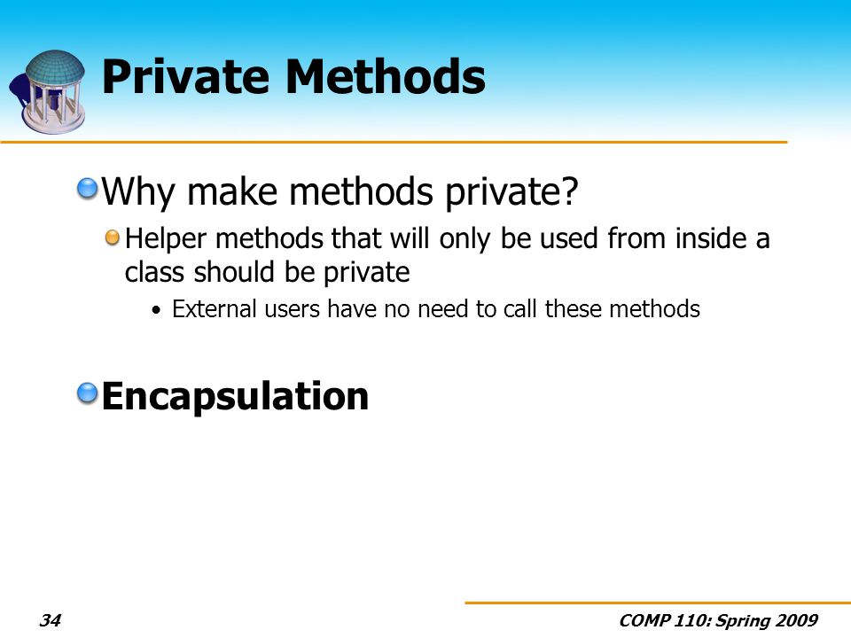 COMP 110: Spring 200934 Private Methods Why make methods private.