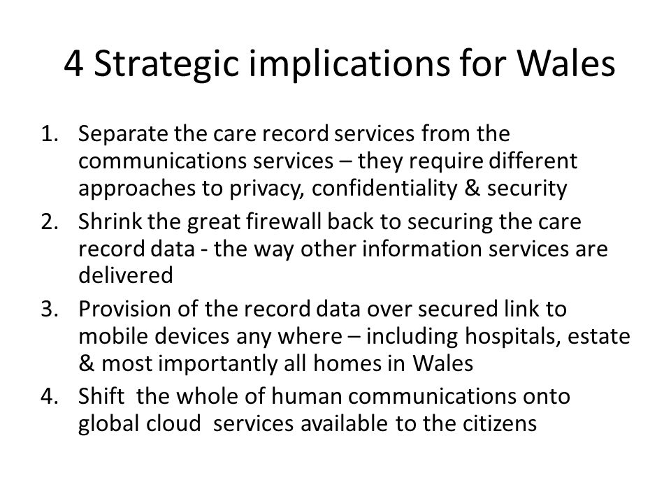 4 Strategic implications for Wales 1.Separate the care record services from the communications services – they require different approaches to privacy