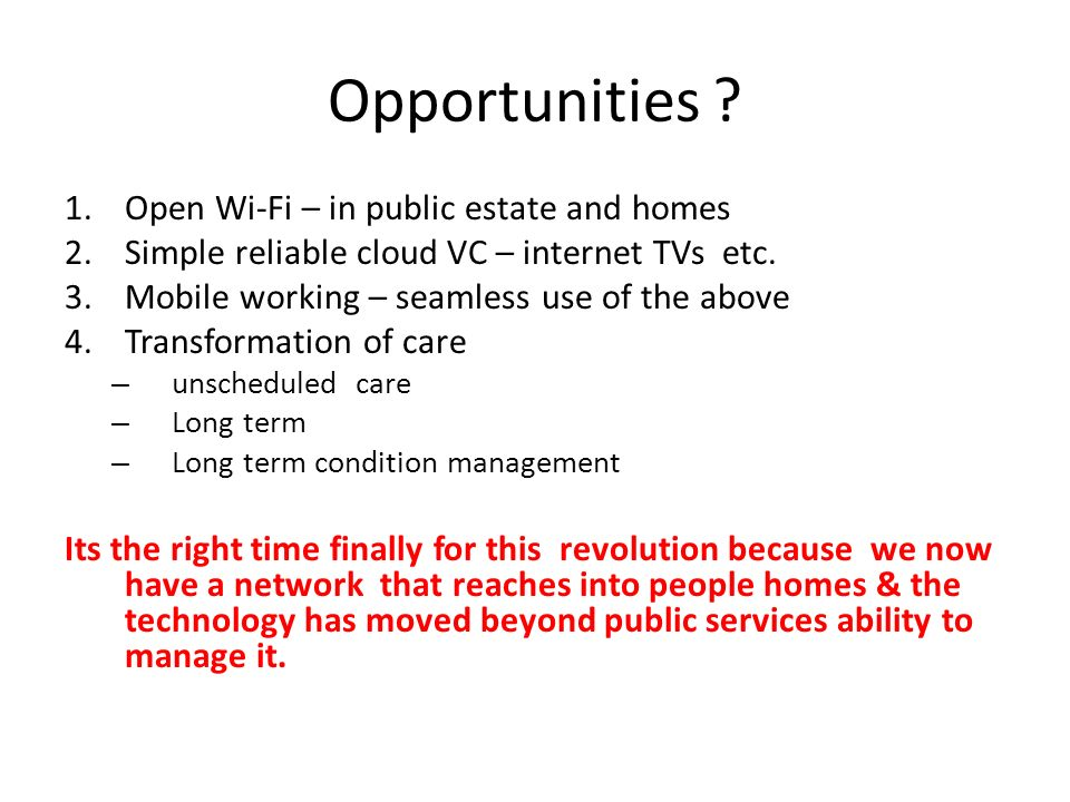 Opportunities ? 1.Open Wi-Fi – in public estate and homes 2.Simple reliable cloud VC – internet TVs etc. 3.Mobile working – seamless use of the above