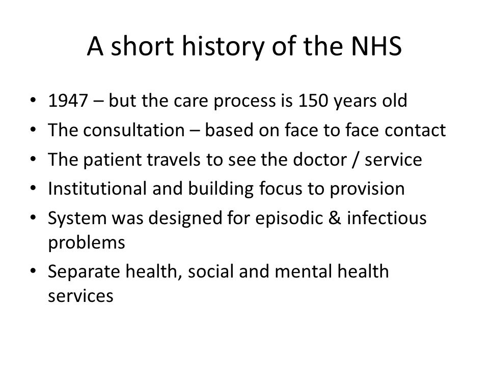 A short history of the NHS 1947 – but the care process is 150 years old The consultation – based on face to face contact The patient travels to see th