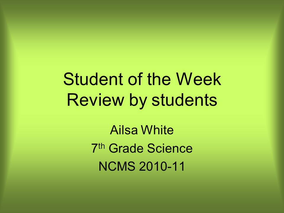 Student of the Week Review by students Ailsa White 7 th Grade Science NCMS 2010-11