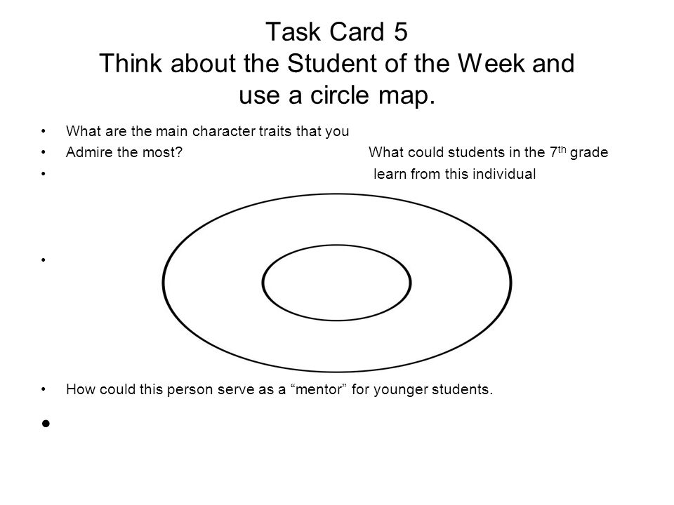 Task Card 5 Think about the Student of the Week and use a circle map. What are the main character traits that you Admire the most? What could students