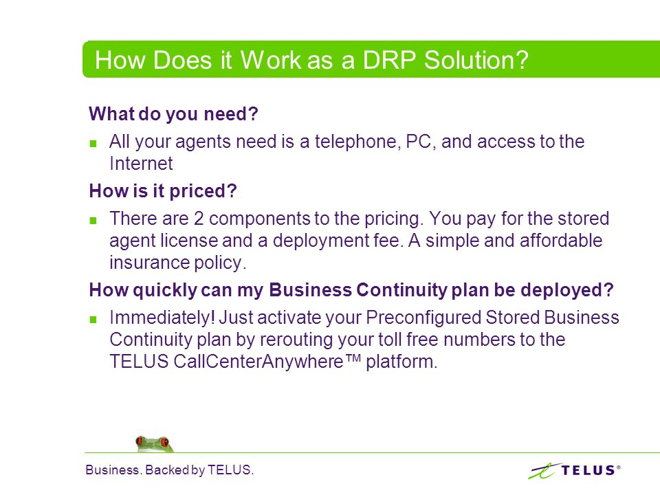 Business. Backed by TELUS. How Does it Work as a DRP Solution? What do you need? All your agents need is a telephone, PC, and access to the Internet H